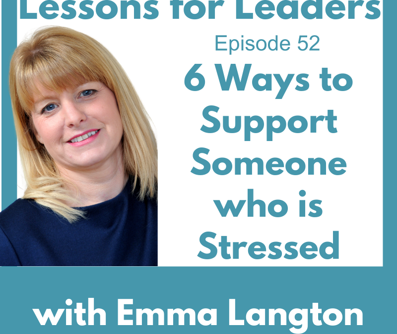 Lessons for Leaders 52 – 6 Ways to Support Someone Who Is Stressed